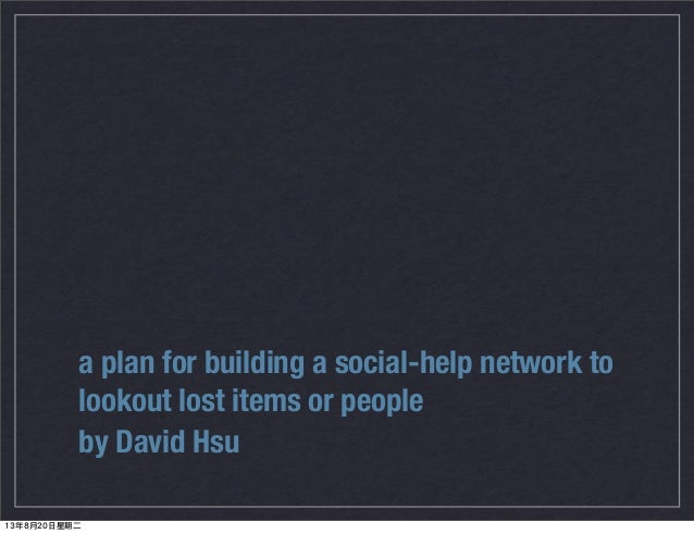a plan for building a social-help network to lookout lost items or people by David Hsu 13年8月20日星期二