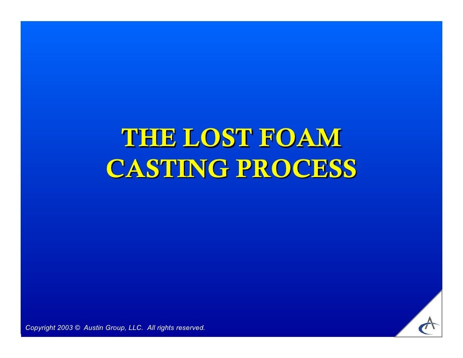 THE LOST FOAM                         CASTING PROCESSCopyright 2003 © Austin Group, LLC. All rights reserved.