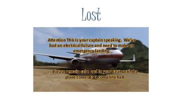 Lost Attention This is your captain speaking. We've had an electrical failure and need to make an emergency landing. Pleas...