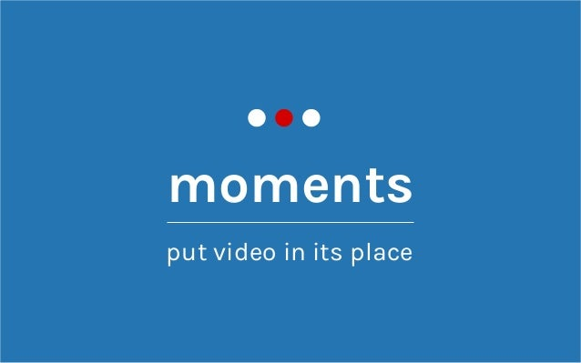 moments put video in its place