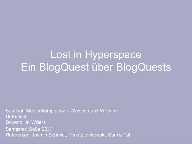 Lost in Hyperspace      Ein BlogQuest über BlogQuestsSeminar: Medienkompetenz – Weblogs und Wikis imUnterrichtDozent: Hr. ...