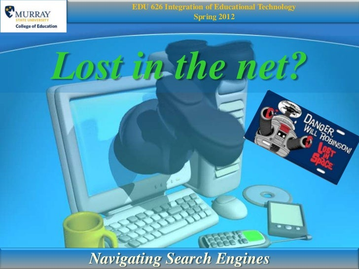 EDU 626 Integration of Educational Technology                       Spring 2012Lost in the net?  Navigating Search Engines