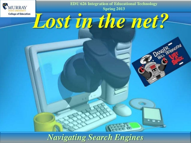 EDU 626 Integration of Educational Technology                      Spring 2013Lost in the net? Navigating Search Engines