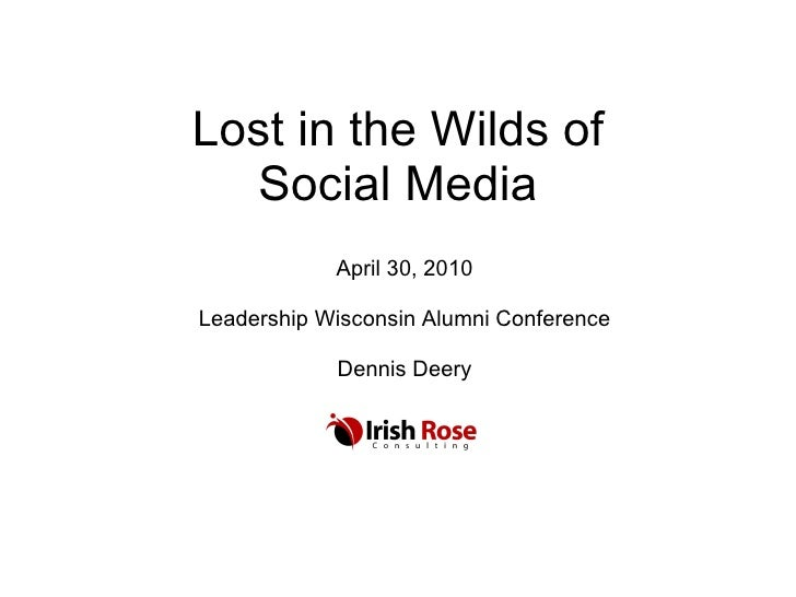 Lost in the Wilds of Social Media April 30, 2010 Leadership Wisconsin Alumni Conference Dennis Deery