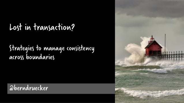 @berndruecker Lost in transaction? Strategies to manage consistency across boundaries