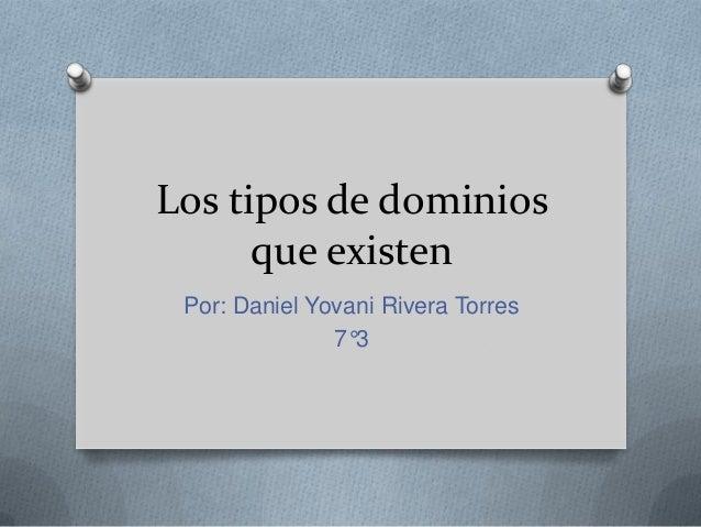 Los tipos de dominios que existen Por: Daniel Yovani Rivera Torres 7°3