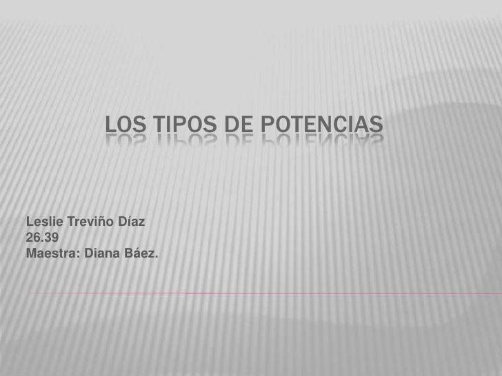 Los tipos de potencias<br />Leslie Treviño Díaz<br />26.39<br />Maestra: Diana Báez.<br />