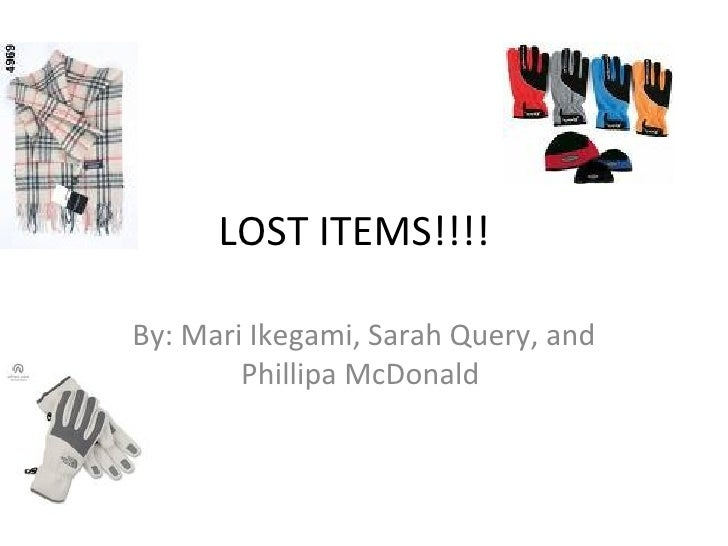 LOST ITEMS!!!! By: Mari Ikegami, Sarah Query, and Phillipa McDonald