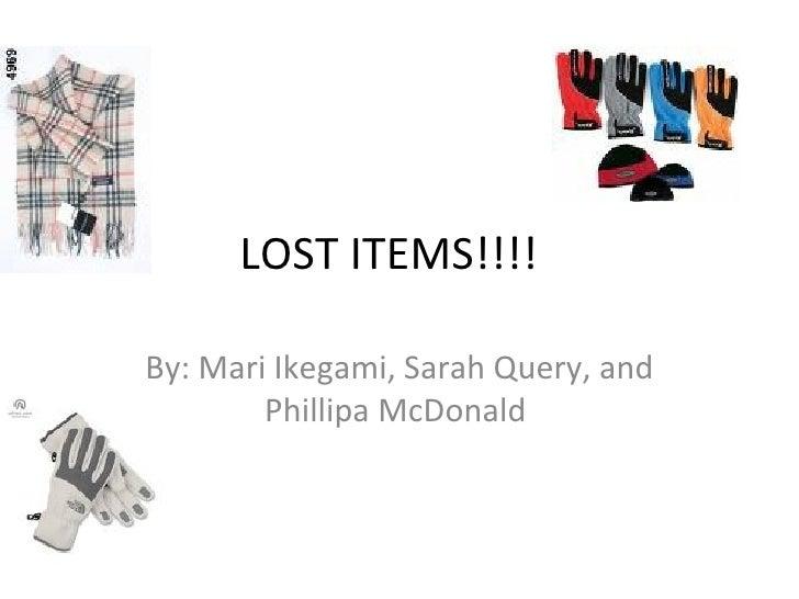 LOST ITEMS!!!! By: Mari Ikegami, Sarah Query, and Phillipa McDonald