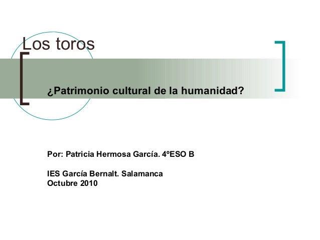 Los toros ¿Patrimonio cultural de la humanidad? Por: Patricia Hermosa García. 4ºESO B IES García Bernalt. Salamanca Octubr...