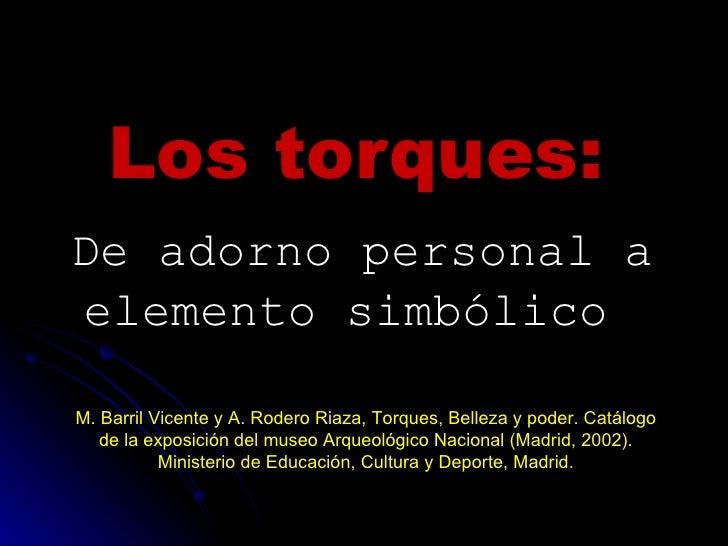 Los torques:   De adorno personal a elemento simbólico   M. Barril Vicente y A. Rodero Riaza, Torques, Belleza y poder. Ca...