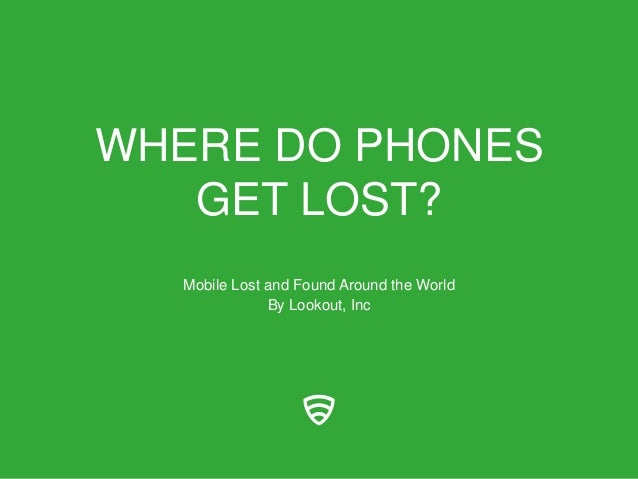 WHERE DO PHONESGET LOST?Mobile Lost and Found Around the WorldBy Lookout, Inc