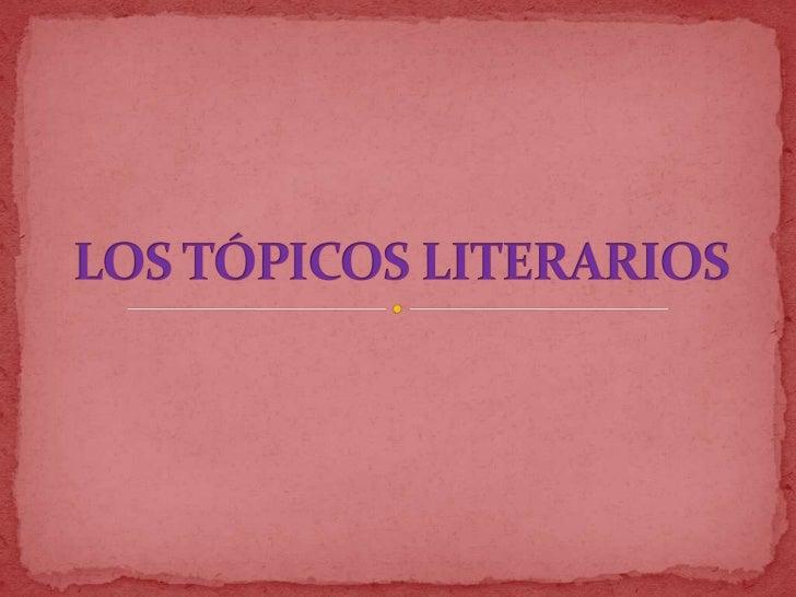  Los tópicos literarios son temas que se repiten a lo largo de la historia de la Literatura. Reflejan ideas o principios...