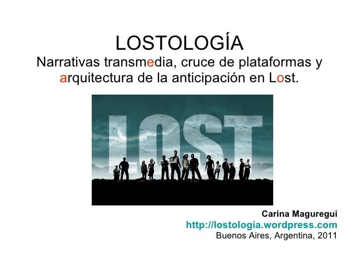 LOSTOLOGÍA Narrativas  transmedia,  cruce de plataformas y arquitectura de la anticipación en Lost. <ul><li>Carina Magureg...