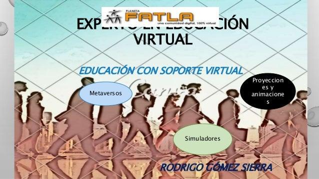 EDUCACIÓN CON SOPORTE VIRTUAL RODRIGO GÓMEZ SIERRA EXPERTO EN EDUCACIÓN VIRTUAL Simuladores Proyeccion es y animacione s M...