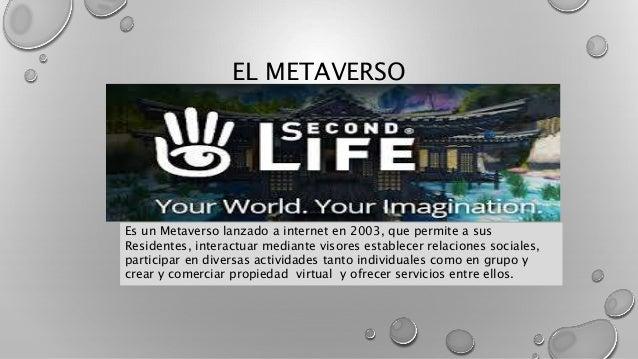 EL METAVERSO Es un Metaverso lanzado a internet en 2003, que permite a sus Residentes, interactuar mediante visores establ...