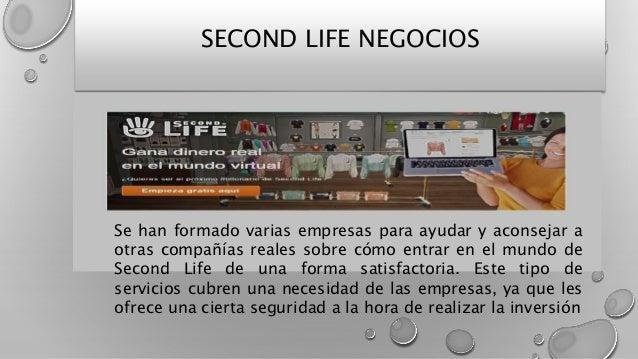 SECOND LIFE NEGOCIOS Se han formado varias empresas para ayudar y aconsejar a otras compañías reales sobre cómo entrar en ...