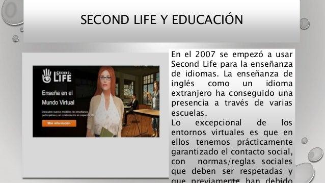 SECOND LIFE Y EDUCACIÓN En el 2007 se empezó a usar Second Life para la enseñanza de idiomas. La enseñanza de inglés como ...