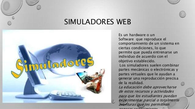 SIMULADORES WEB Es un hardware o un Software que reproduce el comportamiento de un sistema en ciertas condiciones, lo que ...