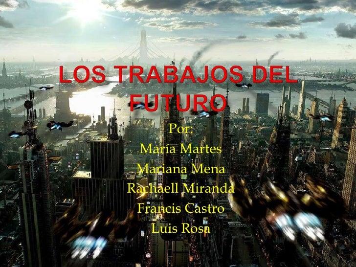 Los Trabajos del Futuro<br />Por:<br />MaríaMartes<br />Mariana Mena<br />Rachaell Miranda<br />Francis Castro<br />Luis R...