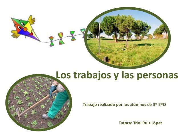 Los trabajos y las personas Trabajo realizado por los alumnos de 3º EPO Tutora: Trini Ruiz López