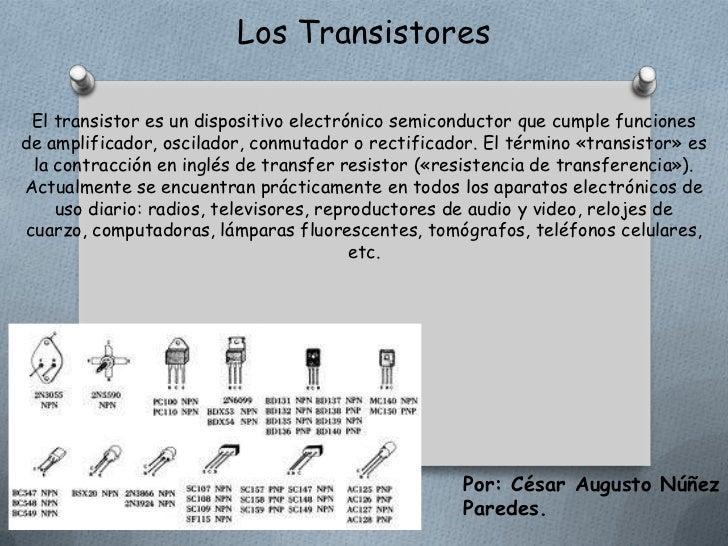 Los Transistores El transistor es un dispositivo electrónico semiconductor que cumple funcionesde amplificador, oscilador,...