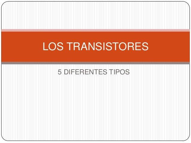 5 DIFERENTES TIPOS LOS TRANSISTORES