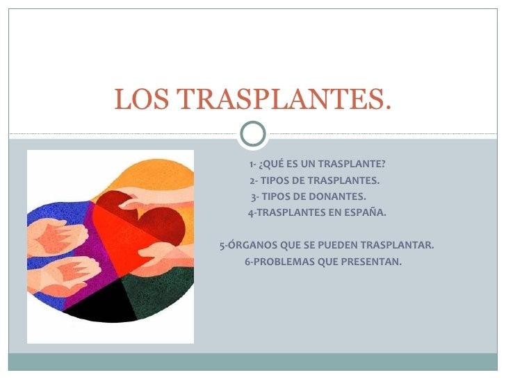 LOS TRASPLANTES.          1- ¿QUÉ ES UN TRASPLANTE?          2- TIPOS DE TRASPLANTES.          3- TIPOS DE DONANTES.      ...