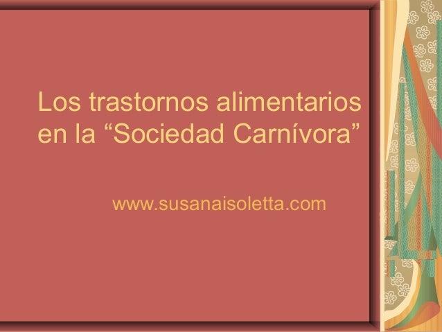 """Los trastornos alimentarios en la """"Sociedad Carnívora"""" www.susanaisoletta.com"""