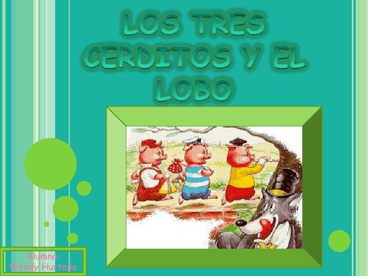 LOS TRES CERDITOS Y EL LOBO<br />Alumna:<br />Wendy Hurtado<br />