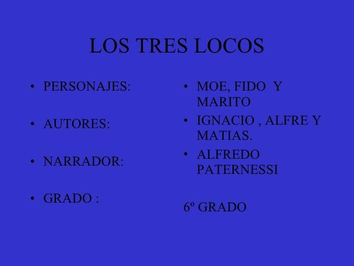 LOS TRES LOCOS • PERSONAJES:   • MOE, FIDO Y                   MARITO • AUTORES:      • IGNACIO , ALFRE Y                 ...
