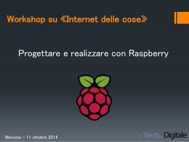 Workshop su «Internet delle cose»  Progettare e realizzare con Raspberry  Messina – 11 ottobre 2014