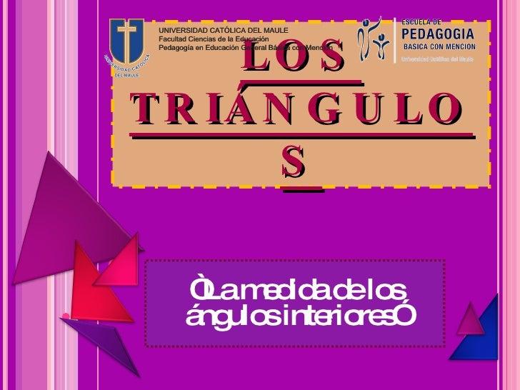 """LOS TRIÁNGULOS """" La medida de los ángulos interiores"""" UNIVERSIDAD CATÓLICA DEL MAULE Facultad Ciencias de la Educación Ped..."""