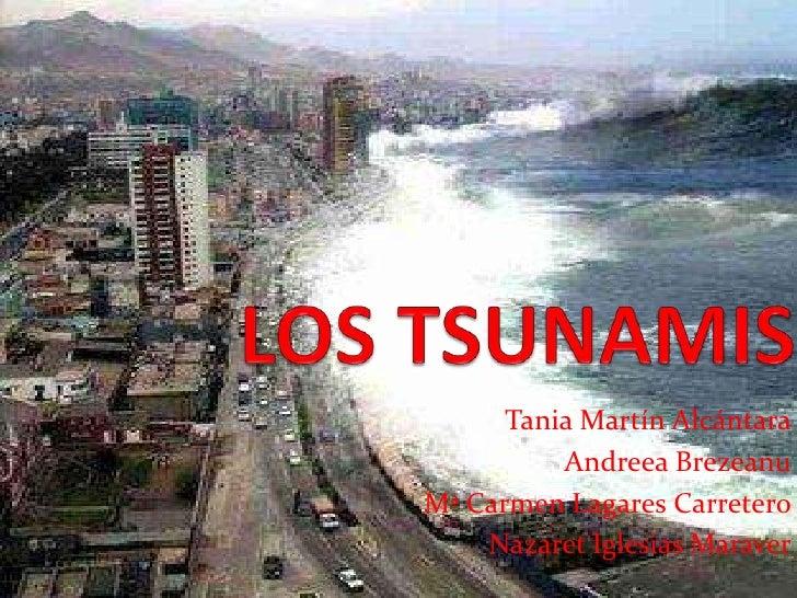 LOS TSUNAMIS<br />Tania Martín Alcántara<br />Andreea Brezeanu<br />Mª Carmen Lagares Carretero<br />Nazaret Iglesias Mara...