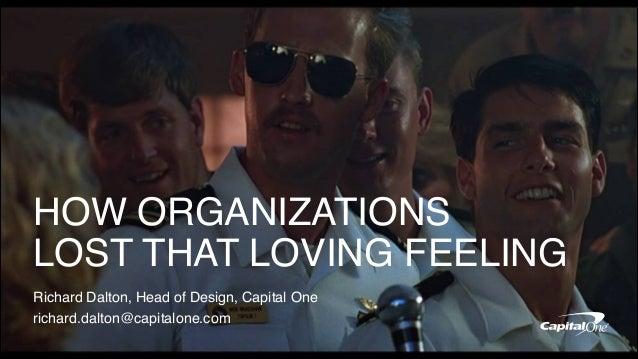 HOW ORGANIZATIONS LOST THAT LOVING FEELING Richard Dalton, Head of Design, Capital One richard.dalton@capitalone.com