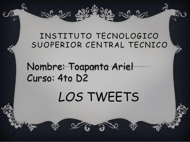INSTITUTO TECNOLOGICO SUOPERIOR CENTRAL TECNICO LOS TWEETS Nombre: Toapanta Ariel Curso: 4to D2