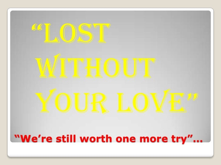 """We're still worth one more try""…<br />""lost without your love""<br />"
