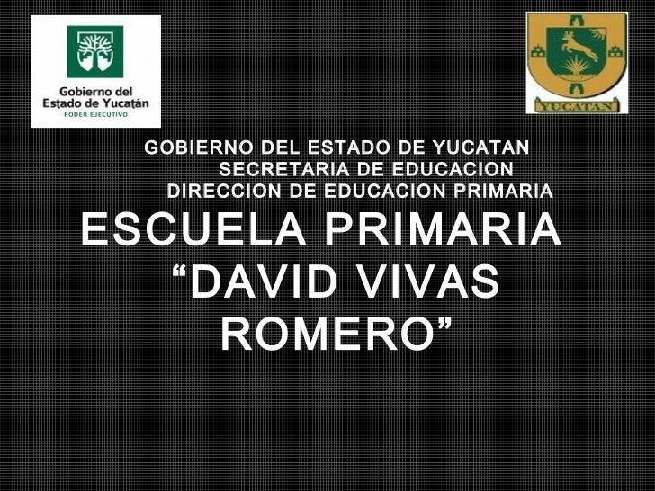 """GOBIERNO DEL ESTADO DE YUCATAN        SECRETARIA DE EDUCACION   DIRECCION DE EDUCACION PRIMARIAESCUELA PRIMARIA   """"DAVID V..."""