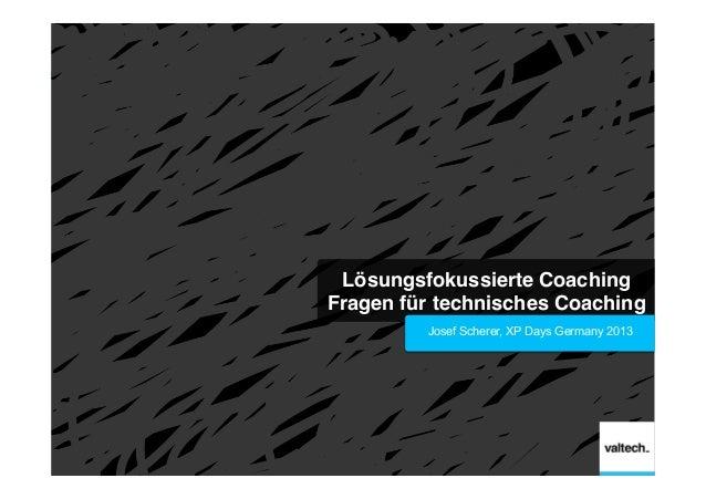 Lösungsfokussierte Coaching Fragen für technisches Coaching! Josef Scherer, XP Days Germany 2013