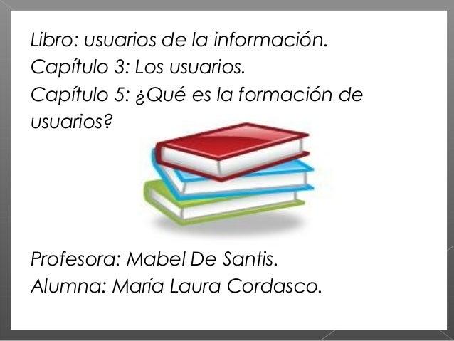 Libro: usuarios de la información. Capítulo 3: Los usuarios. Capítulo 5: ¿Qué es la formación de usuarios? Profesora: Mabe...