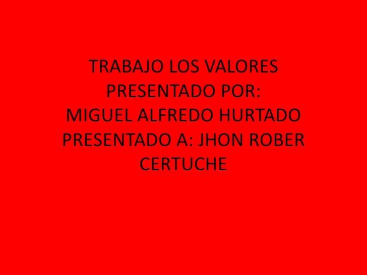 TRABAJO LOS VALORESPRESENTADO POR: MIGUEL ALFREDO HURTADOPRESENTADO A: JHON ROBER CERTUCHE<br />