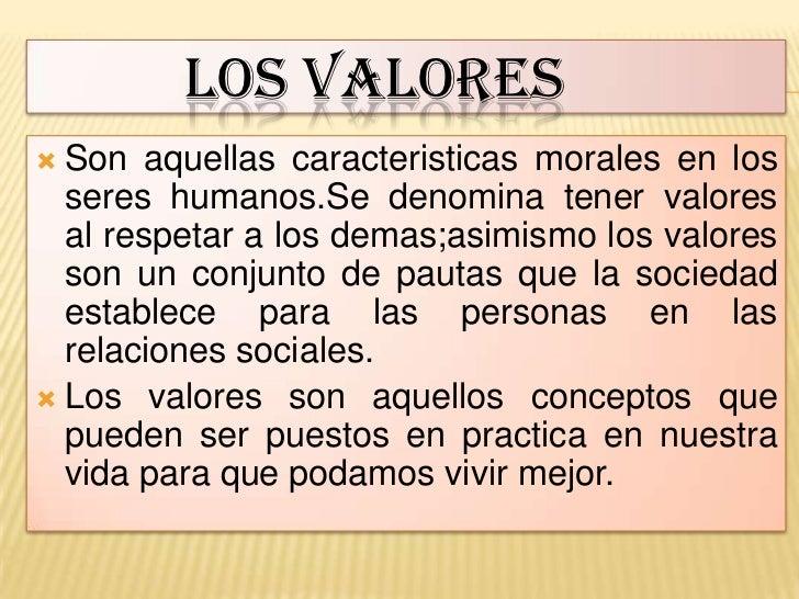 LOS VALORES Son aquellas caracteristicas morales en los  seres humanos.Se denomina tener valores  al respetar a los demas...