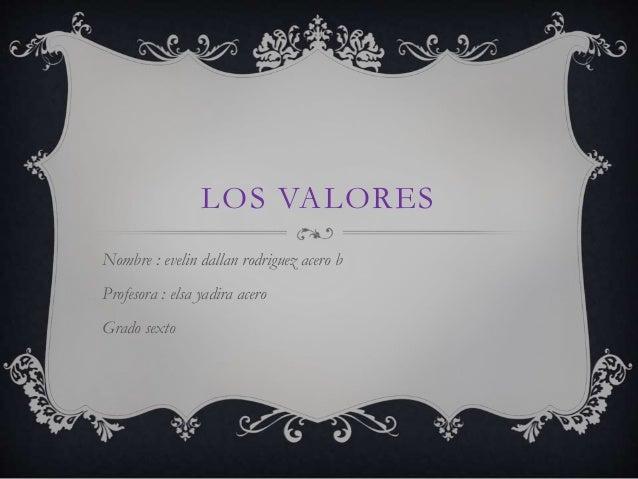 LOS VALORES Nombre : evelin dallan rodriguez acero b Profesora : elsa yadira acero Grado sexto