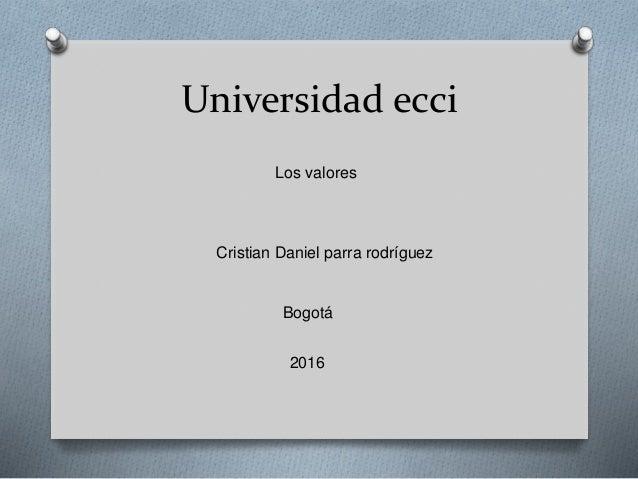Universidad ecci Los valores Cristian Daniel parra rodríguez Bogotá 2016