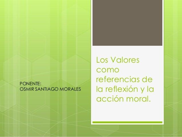 Los Valores  como  referencias de  la reflexión y la  acción moral.  PONENTE:  OSMIR SANTIAGO MORALES