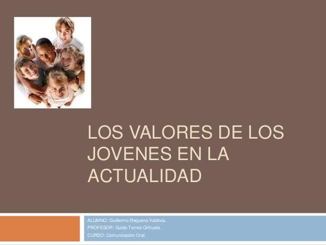 LOS VALORES DE LOS JOVENES EN LA ACTUALIDAD ALUMNO: Guillermo Requena Valdivia. PROFESOR: Guido Torres Orihuela. CURSO: Co...