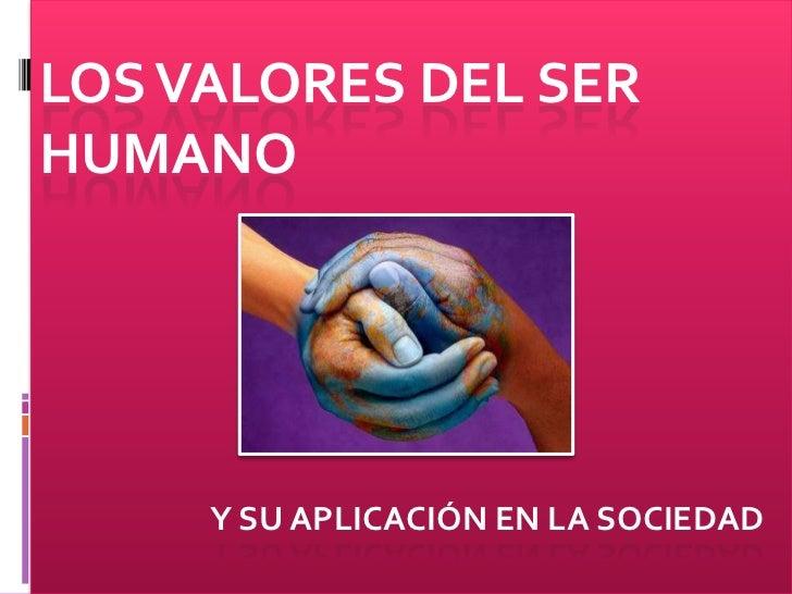 LOS VALORES DEL SER HUMANO          Y SU APLICACIÓN EN LA SOCIEDAD