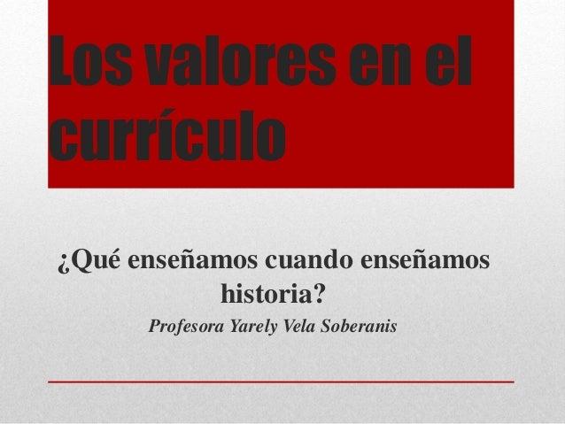 Los valores en el currículo ¿Qué enseñamos cuando enseñamos historia? Profesora Yarely Vela Soberanis