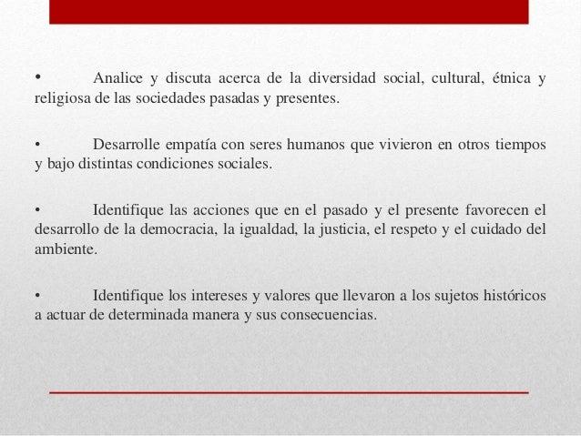 • Analice y discuta acerca de la diversidad social, cultural, étnica y religiosa de las sociedades pasadas y presentes. • ...