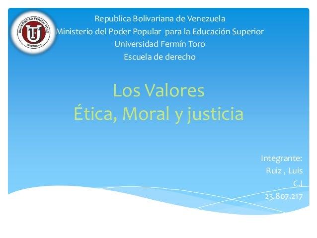 Los Valores Ética, Moral y justicia Republica Bolivariana de Venezuela Ministerio del Poder Popular para la Educación Supe...